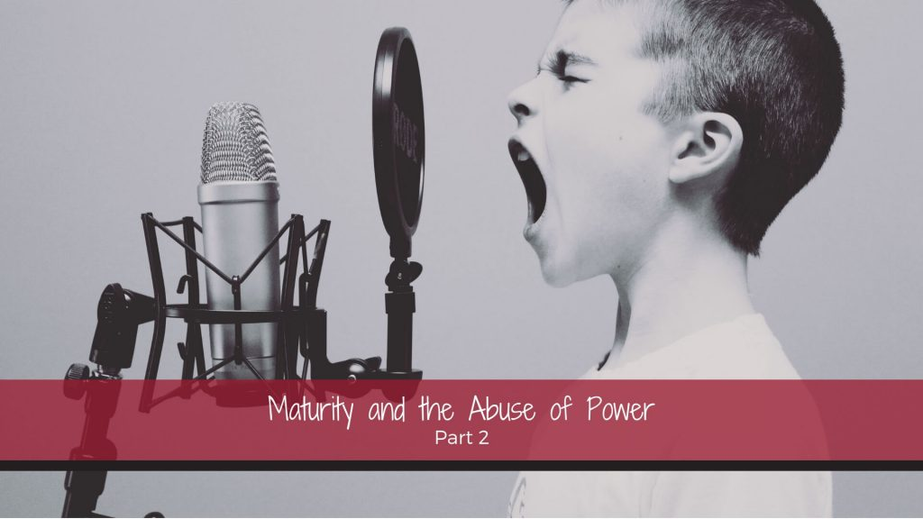 Maturity and the Abuse of Power Part 2